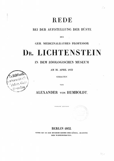 Humboldt, Alexander von: Rede bei der Aufstellung der Büste des geh. Medicialrathes Professor Dr. Lichtenstein in dem Zoologischen Museum am 26. April 1852. In: Separatum. [Berlin], 1852, S. 3-6.