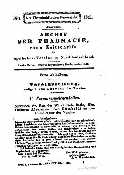 Humboldt, Alexander von: Schreiben Sr. Exc. des Wirkl. Geh. Raths, Hrn. Freiherrn Alexander von Humboldt an den Oberdirector des Vereins. In: Archiv für Pharmacie, 2. R., 1. H., Bd. 25 (1841), S. 1.